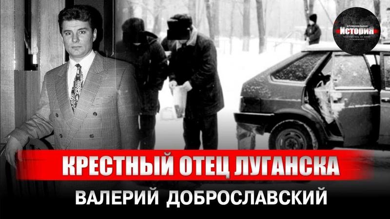 КРЕСТНЫЙ ОТЕЦ ЛУГАНСКА I Валерий Доброславский I ДОБРОСЛАВ I Криминальная История