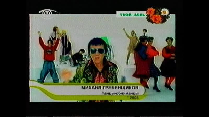 Твой день (Нирэя (Гомель), 2003) Михаил Гребенщиков - Танцы-обниманцы