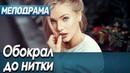 Фильм про любовь и безумно красивую девушку - Обокрал до нитки Русские мелодрамы новинки 2020