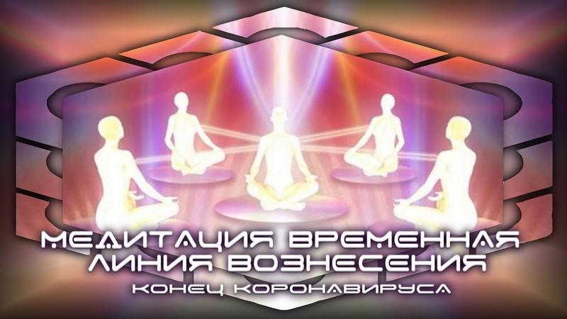 Медитация Временная Линия Вознесения Конец Коронавируса 4 5 АПРЕЛЯ 2020 ГОДА