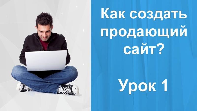 Как создать сайт ПРОДАЮЩИМ Урок 1 Создать сайт с высокой конверсией
