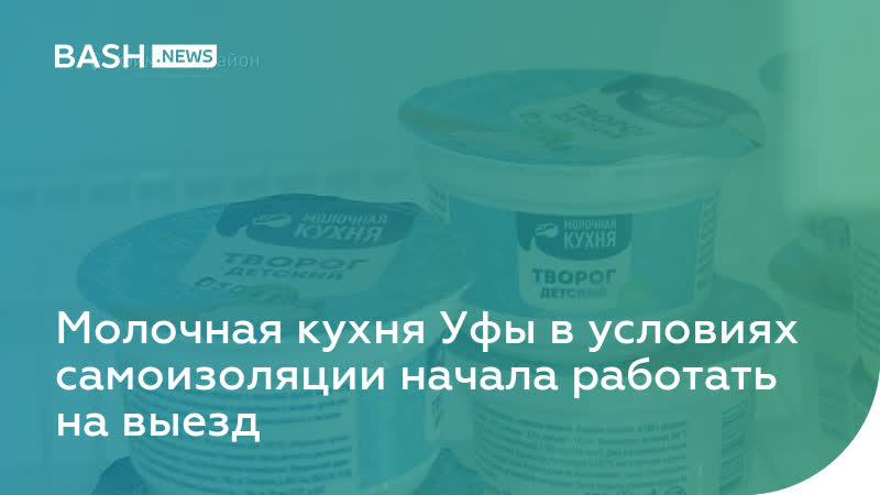 Молочная кухня Уфы в условиях самоизоляции начала работать на выезд