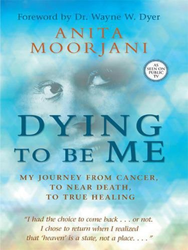 Dying To Be Me- My Journey from Cancer, to Near Death, to True Healing by Moorjani Anita