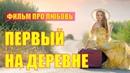 Очень красивый фильм про любовь! ПЕРВЫЙ НА ДЕРЕВНЕ. Русские мелодрамы