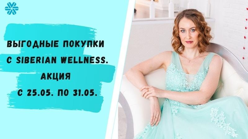 Покупай выгодно Акция с 25 05 по 31 05 в Siberian Wellness Сибирское здоровье